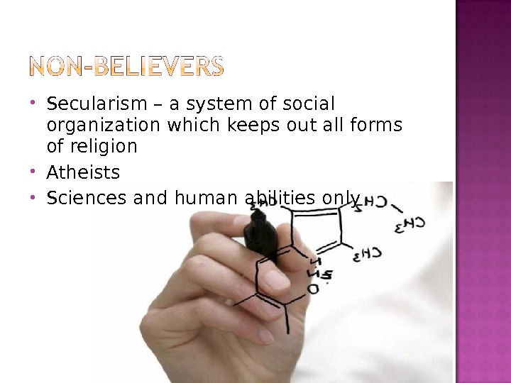 Secularism – a system of social organization which keeps out all forms of religion Atheists