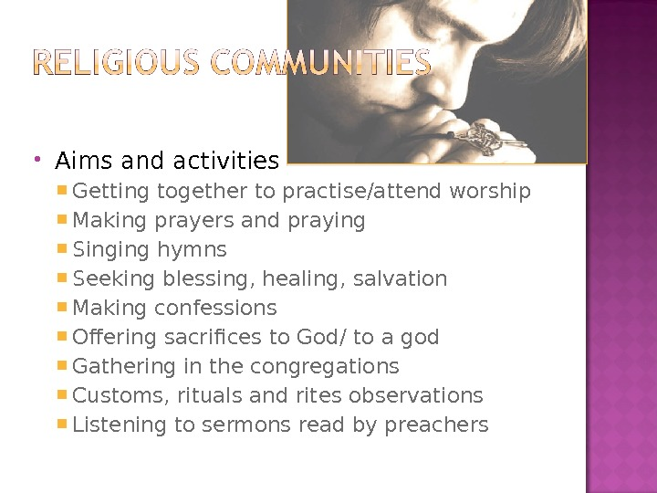 Aims and activities  Getting together to practise/attend worship Making prayers and praying Singing hymns