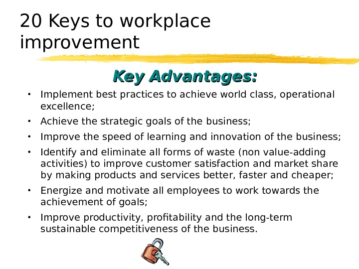 20 Keys to workplace improvement Key Advantages:  • Implement best practices to achieve world class,