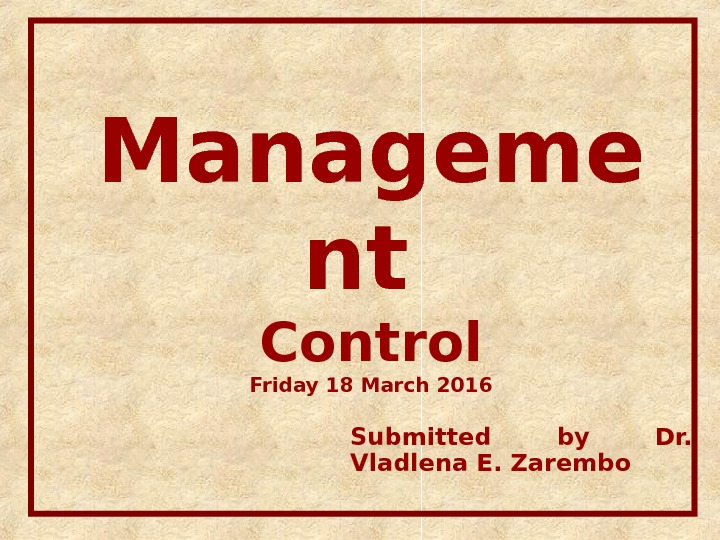 Manageme nt Control Friday 18 March 2016 Submitted by Dr.  Vladlena E. Zarembo
