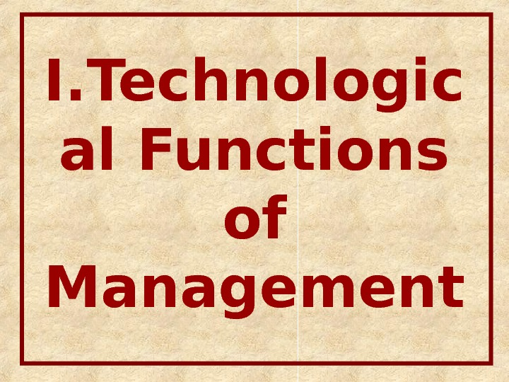 I. Technologic al Functions of Management