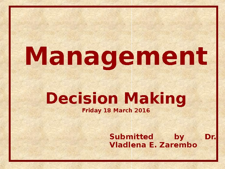 Management Decision Making Friday 18 March 2016 Submitted by Dr.  Vladlena E. Zarembo