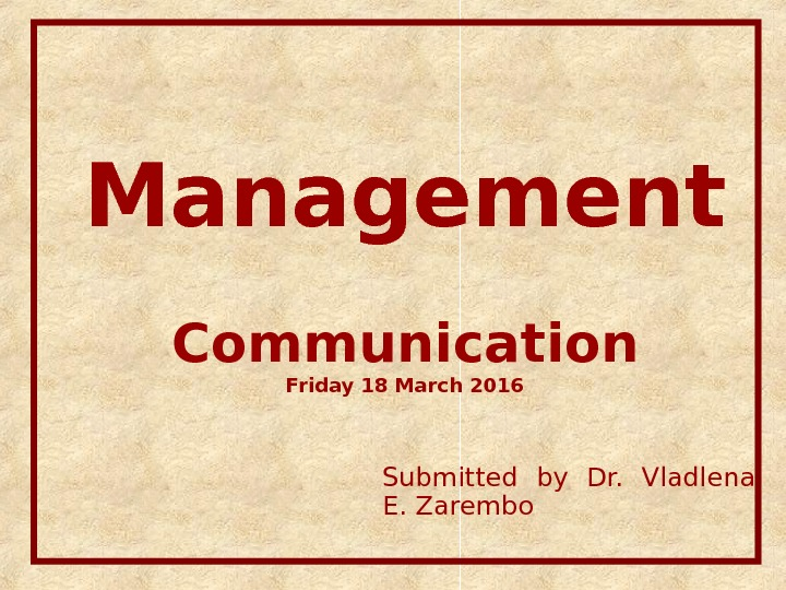 Management Communication Friday 18 March 2016 Submitted by Dr.  Vladlena E. Zarembo