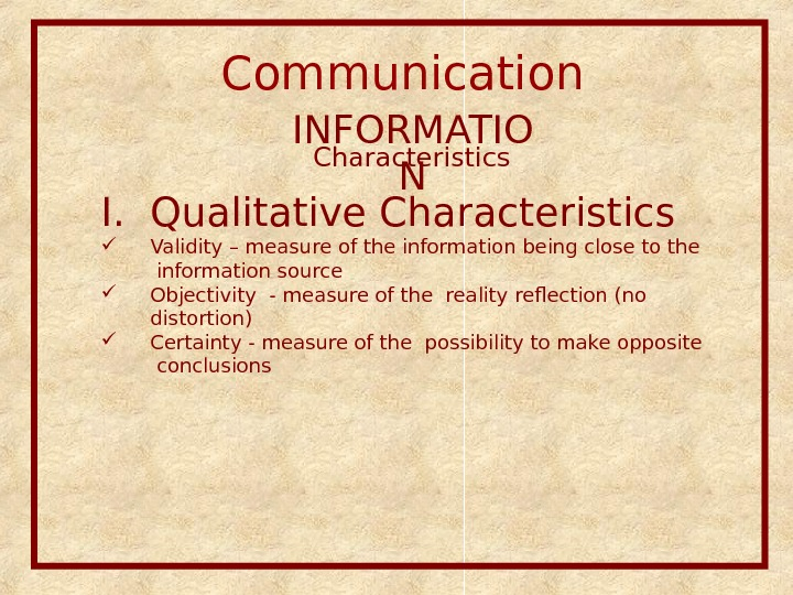 Communication  INFORMATIO NCharacteristics I. Qualitative Characteristics  Validity – measure of the information being close