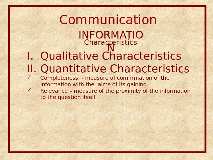 Communication  INFORMATIO NCharacteristics I. Qualitative Characteristics  II. Quantitative Characteristics  Completeness - measure of