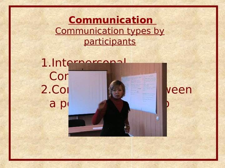Communication types by participants 1. Interpersonal Communication 2. Communication between a person and a group