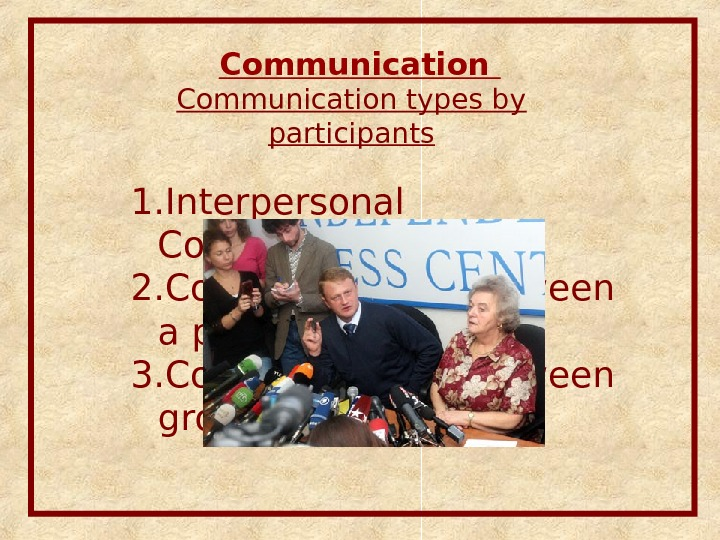 Communication types by participants 1. Interpersonal Communication 2. Communication between a person and a group 3.