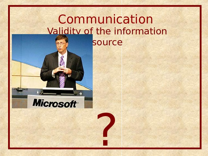 Communication  Validity of the information source Access of the informant to the information source ?