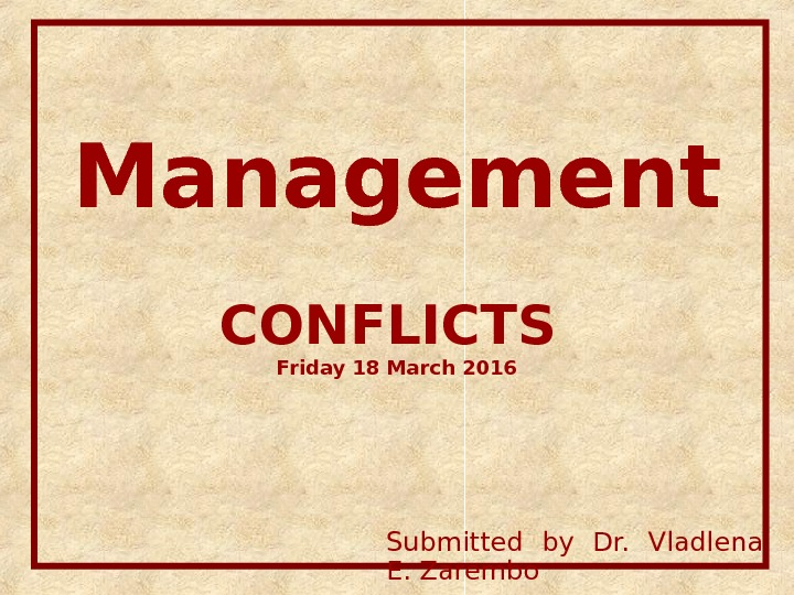 Management CONFLICTS Friday 18 March 2016 Submitted by Dr.  Vladlena E. Zarembo