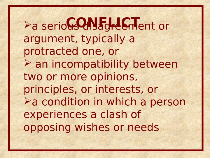 CONFLICT  a serious disagreement or argument, typically a protracted one, or  an incompatibility between