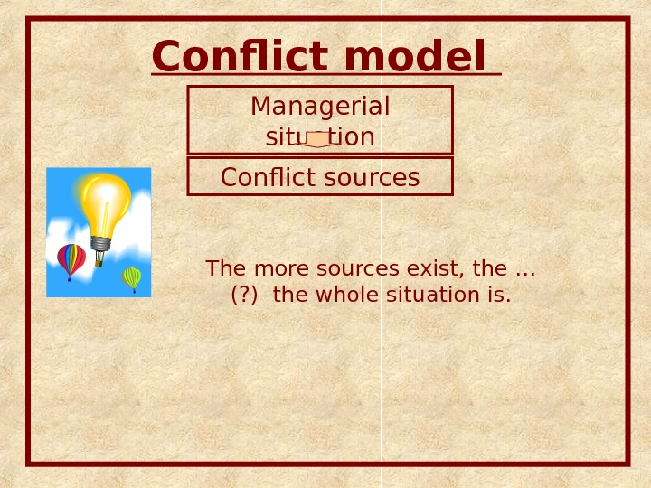 Conflict model Managerial situation Conflict sources The more sources exist, the … (? ) the whole