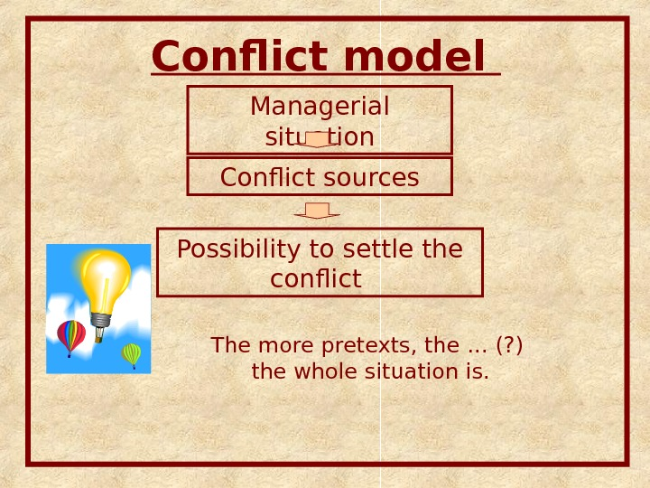 Conflict model Managerial situation Conflict sources Possibility to settle the conflict The more pretexts, the …