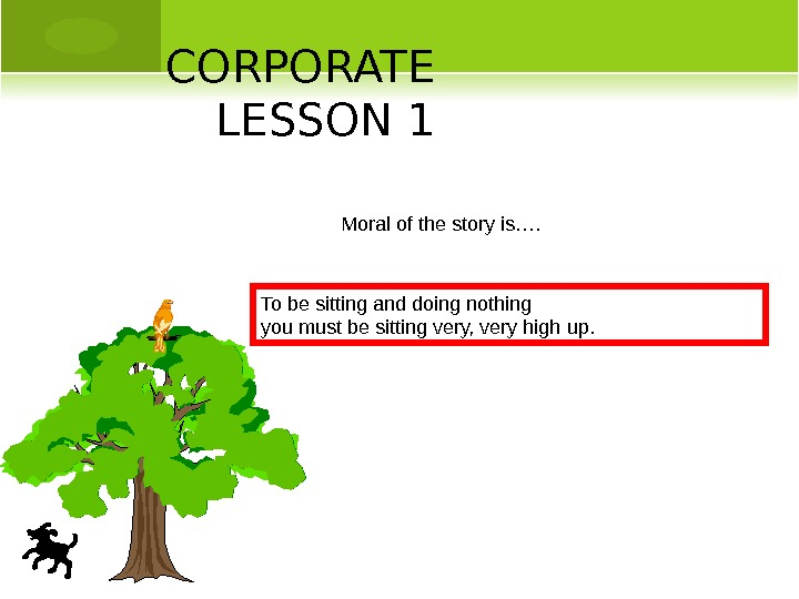 CORPORATE LESSON 1 Moral of the story is…. To be sitting and doing nothing you must