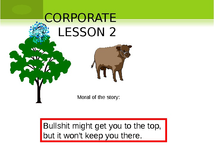 CORPORATE LESSON 2 Moral of the story: Bullshit might get you to the top,  but