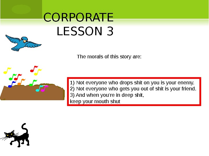 CORPORATE LESSON 3 The morals of this story are: 1) Not everyone who drops shit on