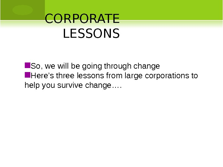 CORPORATE LESSONS So, we will be going through change Here's three lessons from large corporations to