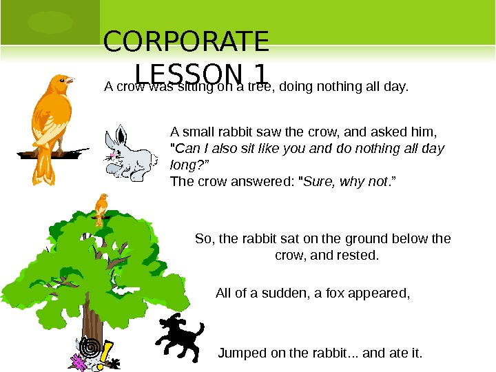 So, the rabbit sat on the ground below the  crow, and rested. CORPORATE LESSON