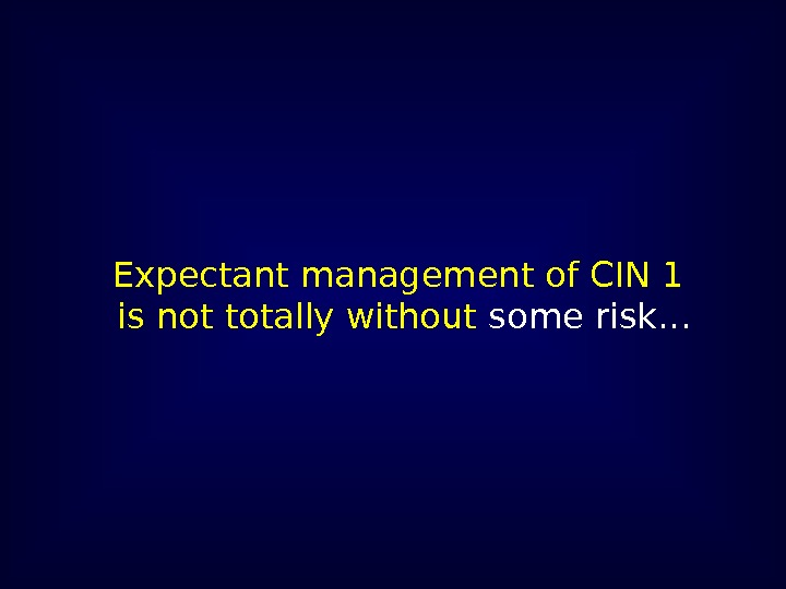 Expectant management of CIN 1 is not totally without  some risk. . .