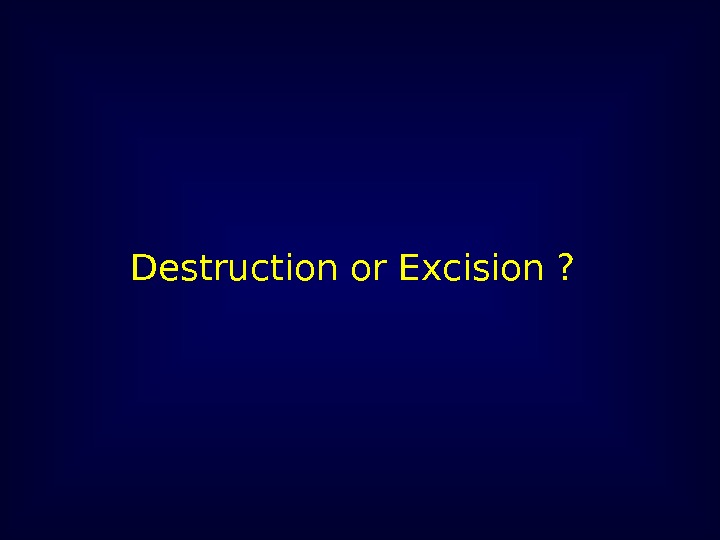 Destruction or Excision ?