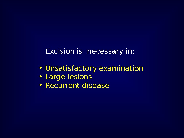 Excision is necessary in:  •  Unsatisfactory examination •  Large lesions •