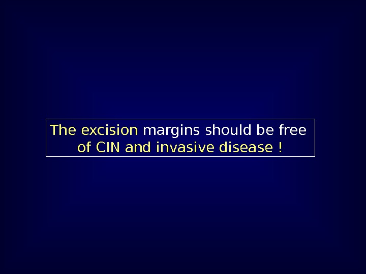 The excision margins should be free  of CIN and invasive disease !