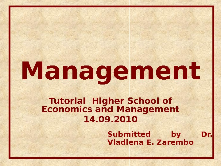 Management Tutorial Higher School of Economics and Management 14. 09. 2010 Submitted by Dr.  Vladlena