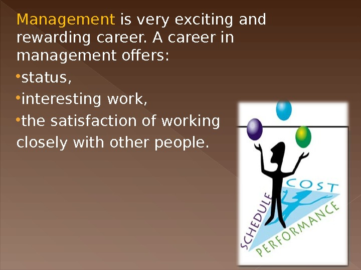 Management is very exciting and rewarding career. A career in management offers:  status,  interesting