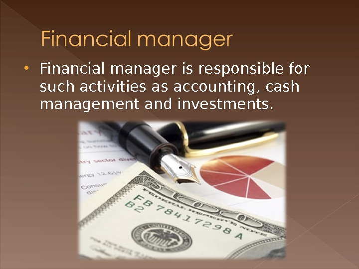 Financial manager is responsible for such activities as accounting, cash management and investments.