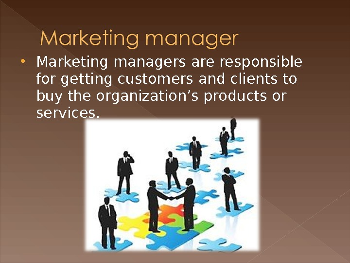 Marketing managers are responsible for getting customers and clients to buy the organization's products or