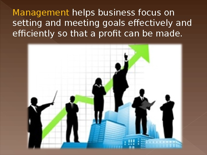 Management helps business focus on setting and meeting goals effectively and efficiently so that a profit