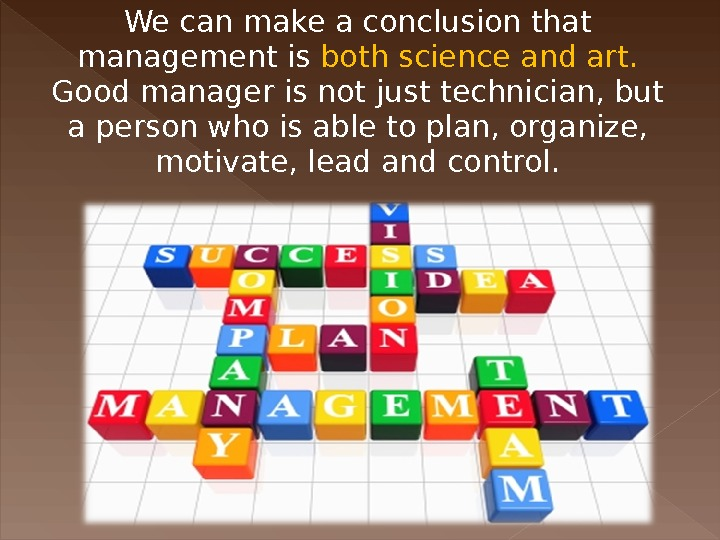 We can make a conclusion that management is both science and art.  Good manager is