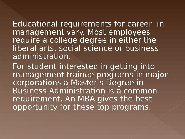 Educational requirements for career in management vary. Most employees require a college degree in either the