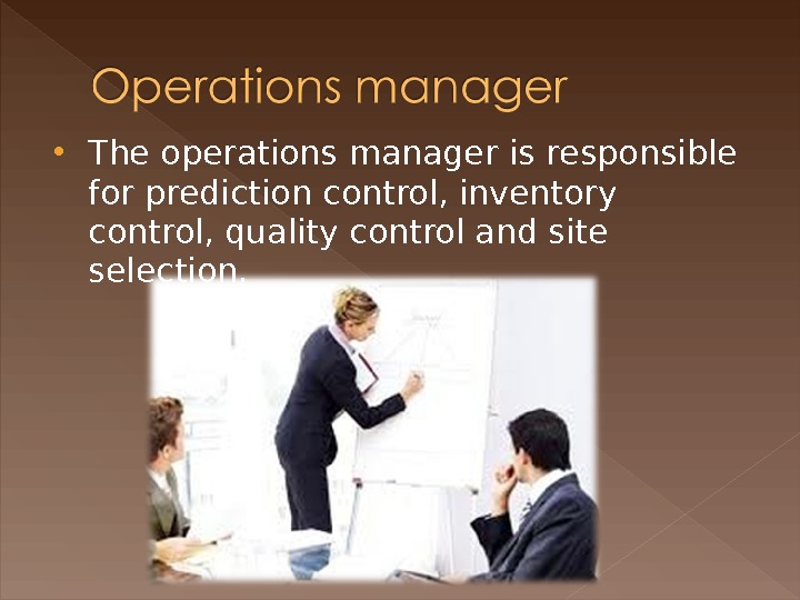 The operations manager is responsible for prediction control, inventory control, quality control and site selection.
