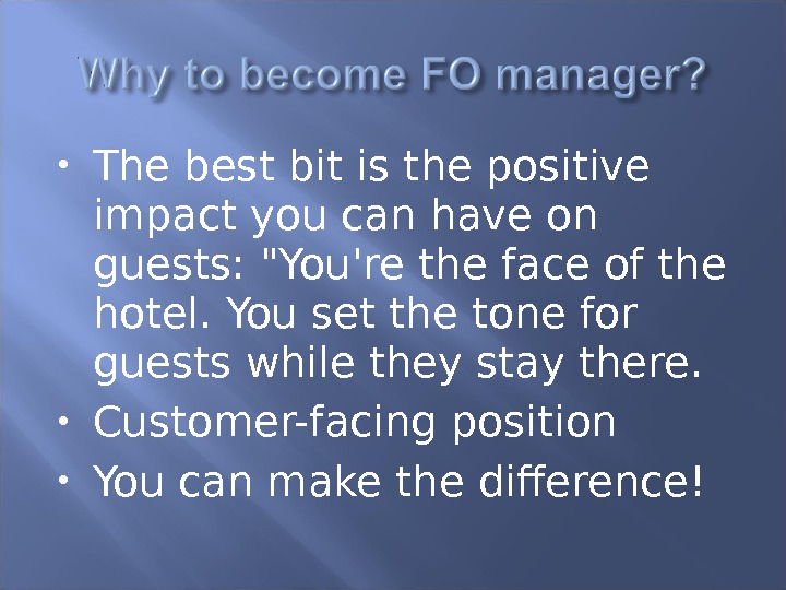 T he best bit is the positive impact you can have on guests: You're the