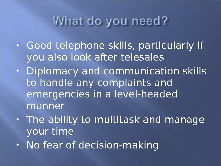 Good telephone skills, particularly if you also look after telesales Diplomacy and communication skills to