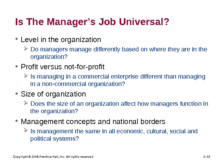 Copyright © 2004 Prentice Hall, Inc. All rights reserved. 1– 15 Is The Manager's Job Universal?
