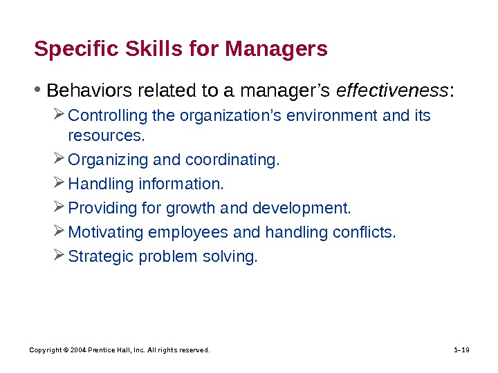 Copyright © 2004 Prentice Hall, Inc. All rights reserved. 1– 19 Specific Skills for Managers •