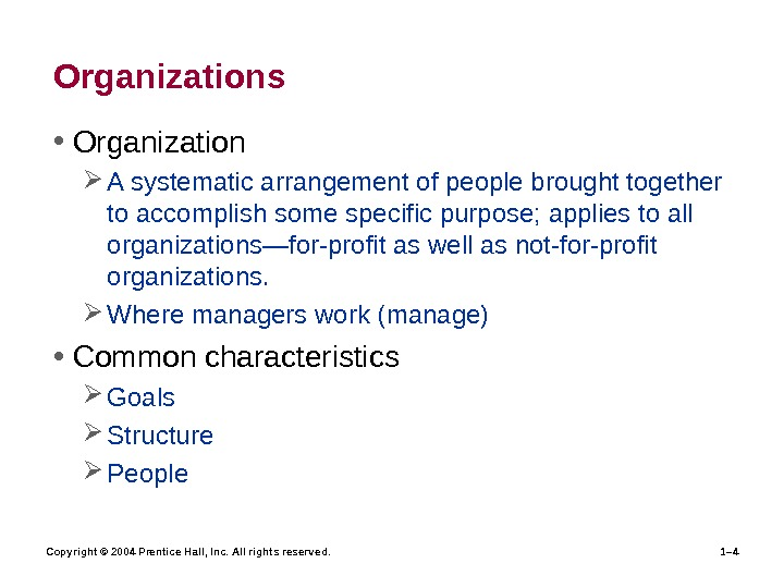 Copyright © 2004 Prentice Hall, Inc. All rights reserved. 1– 4 Organizations • Organization A systematic