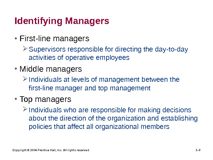 Copyright © 2004 Prentice Hall, Inc. All rights reserved. 1– 8 Identifying Managers • First-line managers