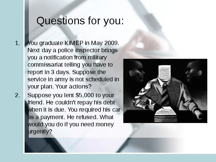 Questions for you: 1. You graduate KIMEP in May 2009.  Next day a police inspector