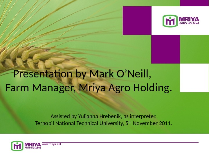www. mriya. net. Presentation by Mark O'Neill,  Farm Manager, Mriya Agro Holding. Assisted by Yulianna
