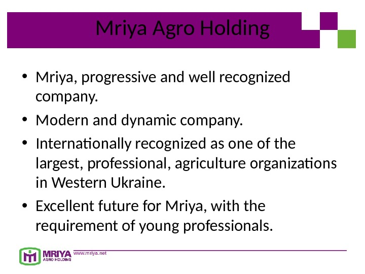 www. mriya. net Mriya Agro Holding • Mriya, progressive and well recognized company.  • Modern