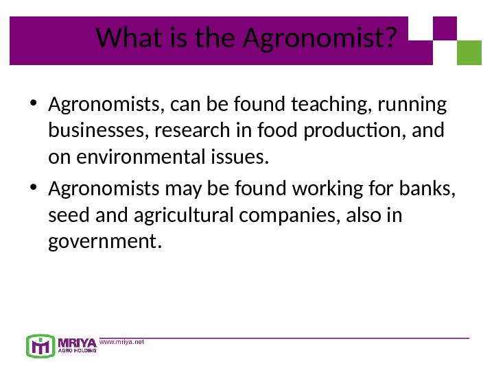 www. mriya. net. What is the Agronomist?  • Agronomists, can be found teaching, running businesses,