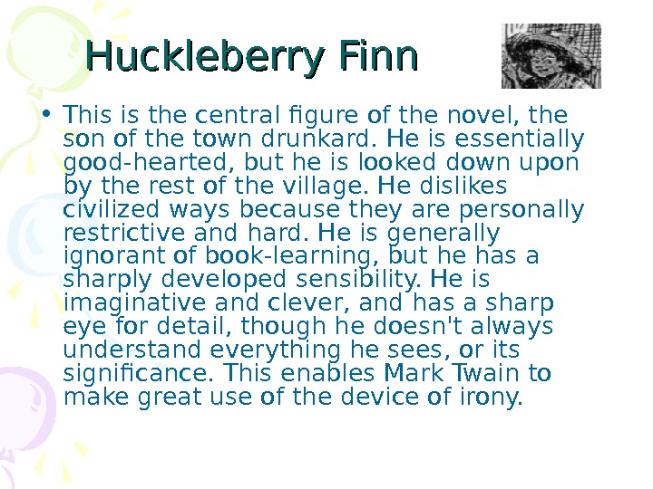 Huckleberry Finn • This is the central figure of the novel, the son of