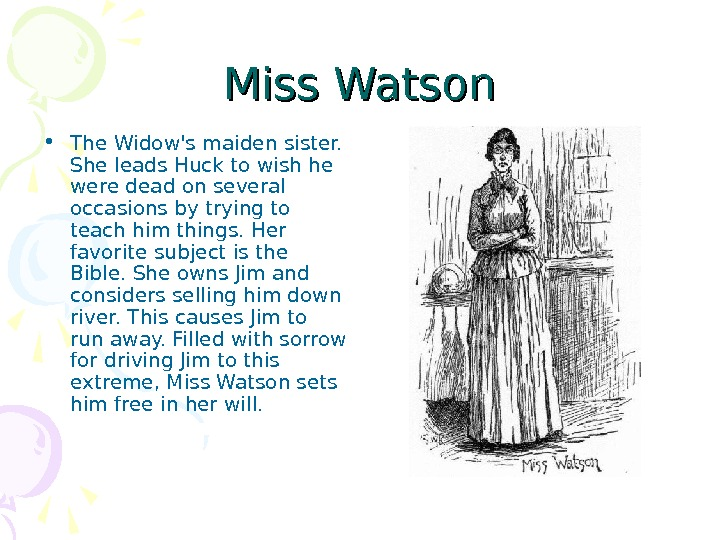 Miss Watson • The Widow's maiden sister.  She leads Huck to wish he