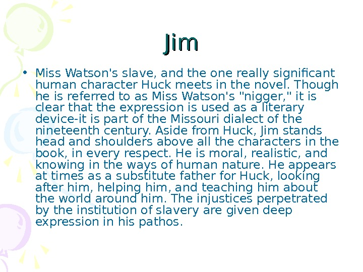 Jim • Miss Watson's slave, and the one really significant human character Huck meets