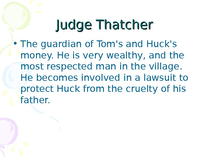 Judge Thatcher • The guardian of Tom's and Huck's money. He is very wealthy,