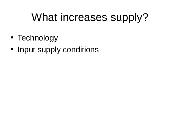 What increases supply?  • Technology • Input supply conditions