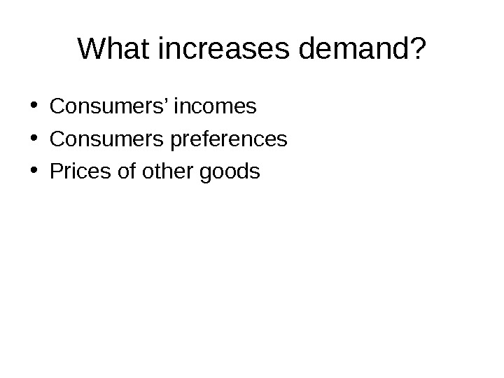 What increases demand?  • Consumers' incomes • Consumers preferences • Prices of other