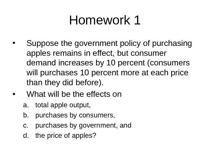 Homework 1 • Suppose the government policy of purchasing apples remains in effect, but